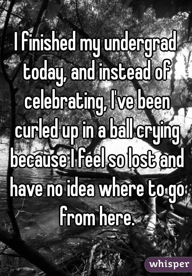 I finished my undergrad today, and instead of celebrating, I've been curled up in a ball crying because I feel so lost and have no idea where to go from here.