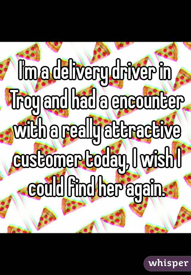 I'm a delivery driver in Troy and had a encounter with a really attractive customer today, I wish I could find her again.