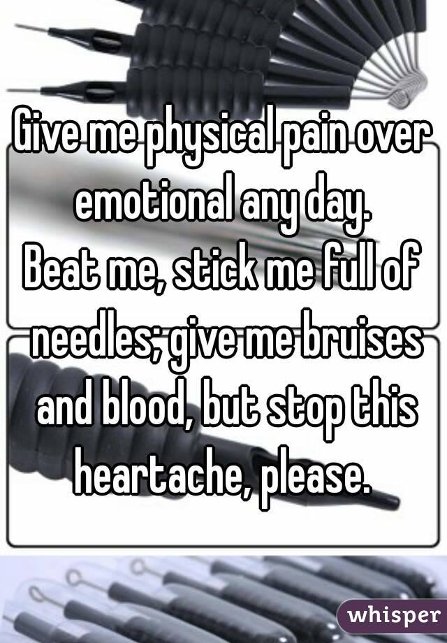 Give me physical pain over emotional any day.  Beat me, stick me full of needles; give me bruises and blood, but stop this heartache, please.