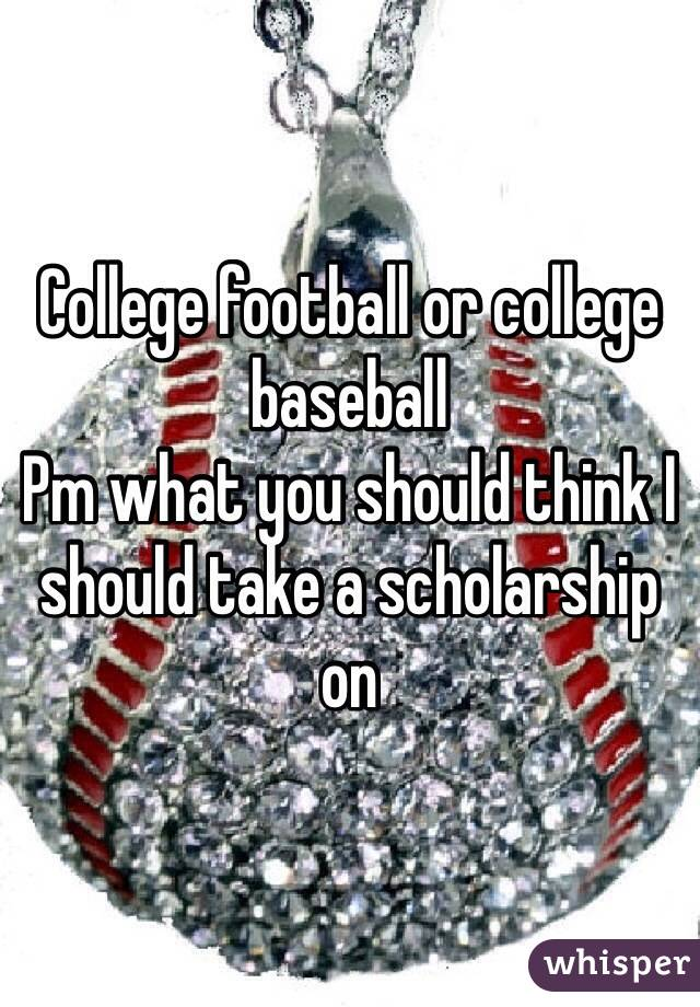 College football or college baseball  Pm what you should think I should take a scholarship on