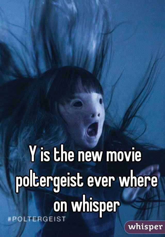 Y is the new movie poltergeist ever where on whisper