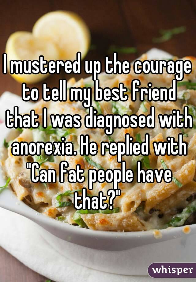"""I mustered up the courage to tell my best friend that I was diagnosed with anorexia. He replied with """"Can fat people have that?"""""""