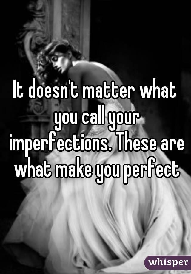 People call these things imperfections