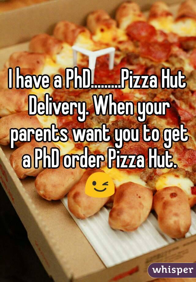 I have a PhD.........Pizza Hut Delivery. When your parents want you to get a PhD order Pizza Hut. 😉