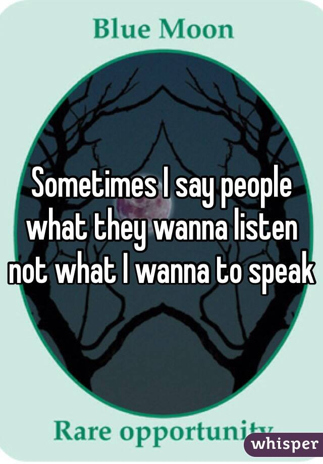 Sometimes I say people what they wanna listen not what I wanna to speak