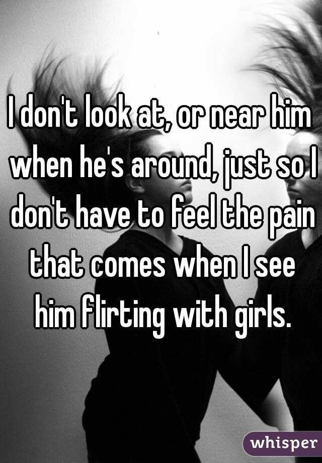 I don't look at, or near him when he's around, just so I don't have to feel the pain that comes when I see him flirting with girls.