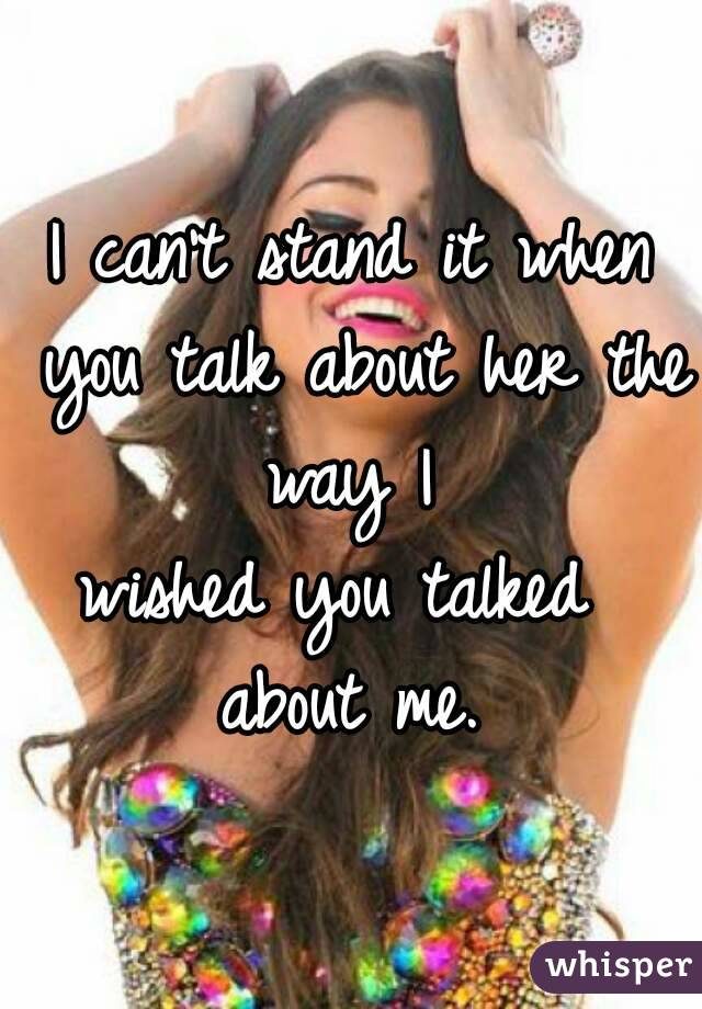 I can't stand it when you talk about her the way I  wished you talked  about me.