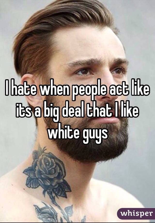 I hate when people act like its a big deal that I like white guys