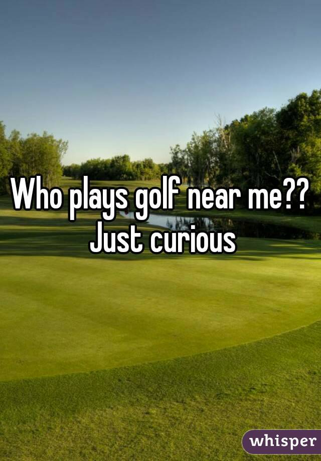 Who plays golf near me?? Just curious