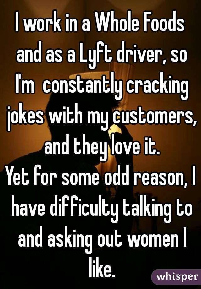 I work in a Whole Foods and as a Lyft driver, so I'm  constantly cracking jokes with my customers, and they love it. Yet for some odd reason, I have difficulty talking to and asking out women I like.