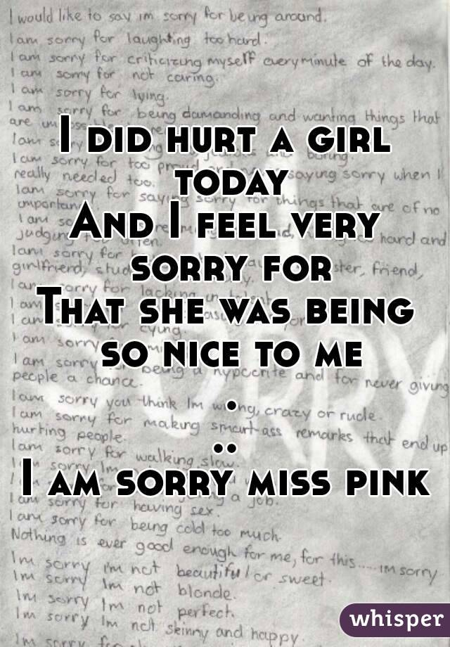 I did hurt a girl today And I feel very sorry for That she was being so nice to me ... I am sorry miss pink
