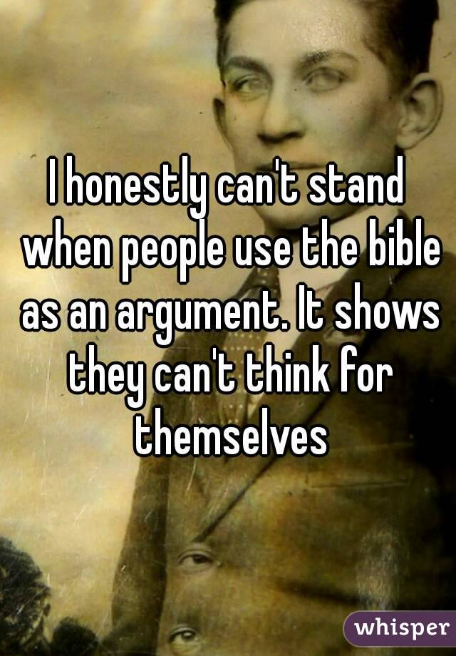 I honestly can't stand when people use the bible as an argument. It shows they can't think for themselves