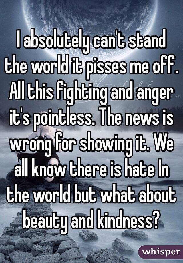 I absolutely can't stand the world it pisses me off. All this fighting and anger it's pointless. The news is wrong for showing it. We all know there is hate In the world but what about beauty and kindness?