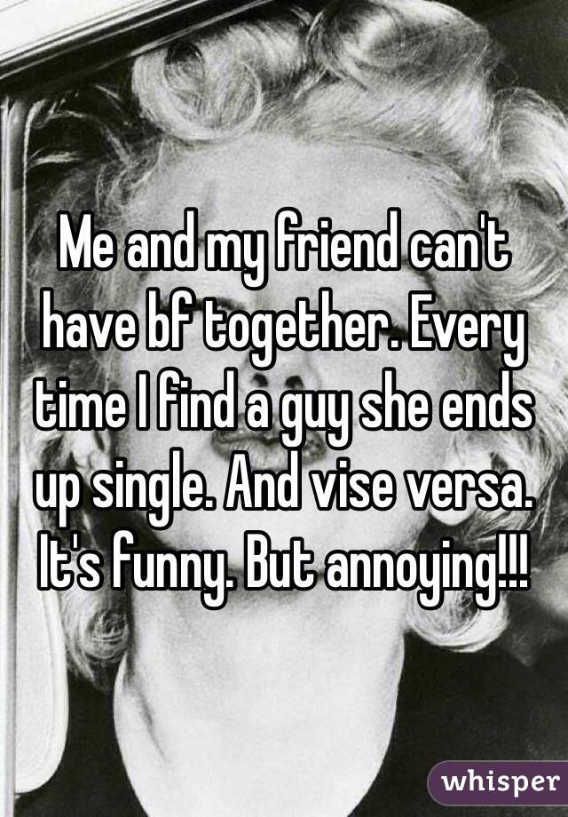 Me and my friend can't have bf together. Every time I find a guy she ends  up single. And vise versa. It's funny. But annoying!!!