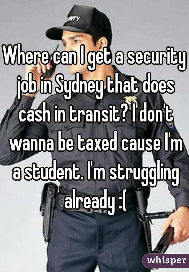 Where can I get a security job in Sydney that does cash in transit? I don't wanna be taxed cause I'm a student. I'm struggling already :(