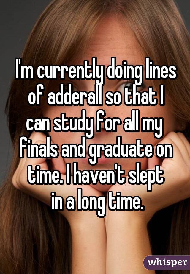 I'm currently doing lines  of adderall so that I  can study for all my  finals and graduate on time. I haven't slept  in a long time.
