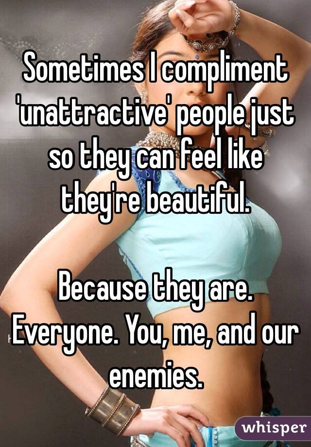 Sometimes I compliment 'unattractive' people just so they can feel like they're beautiful.   Because they are. Everyone. You, me, and our enemies.