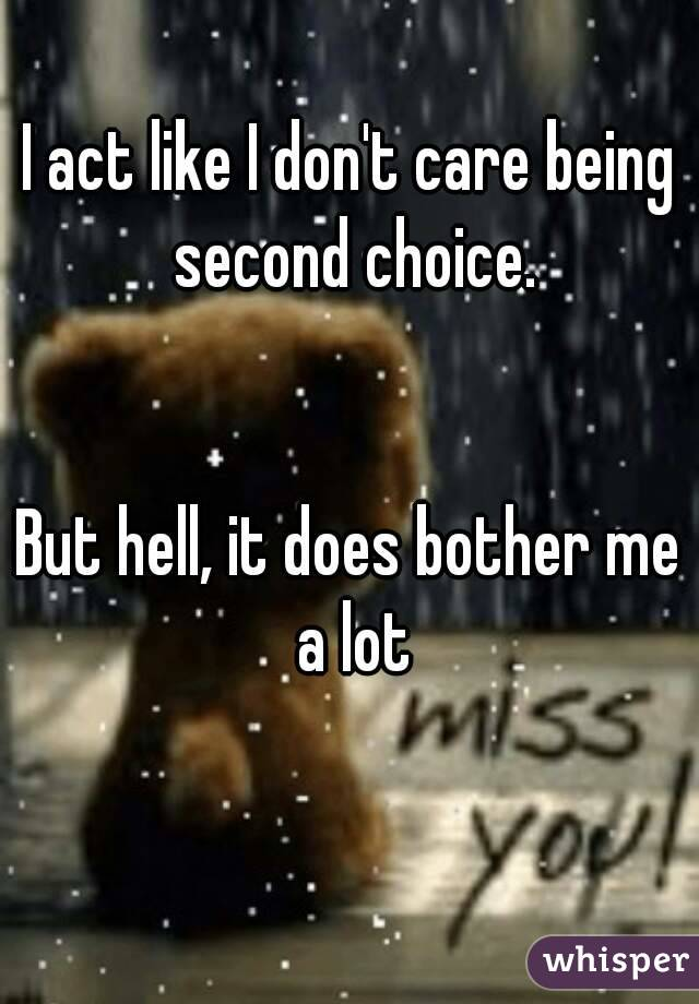 I act like I don't care being second choice.   But hell, it does bother me a lot