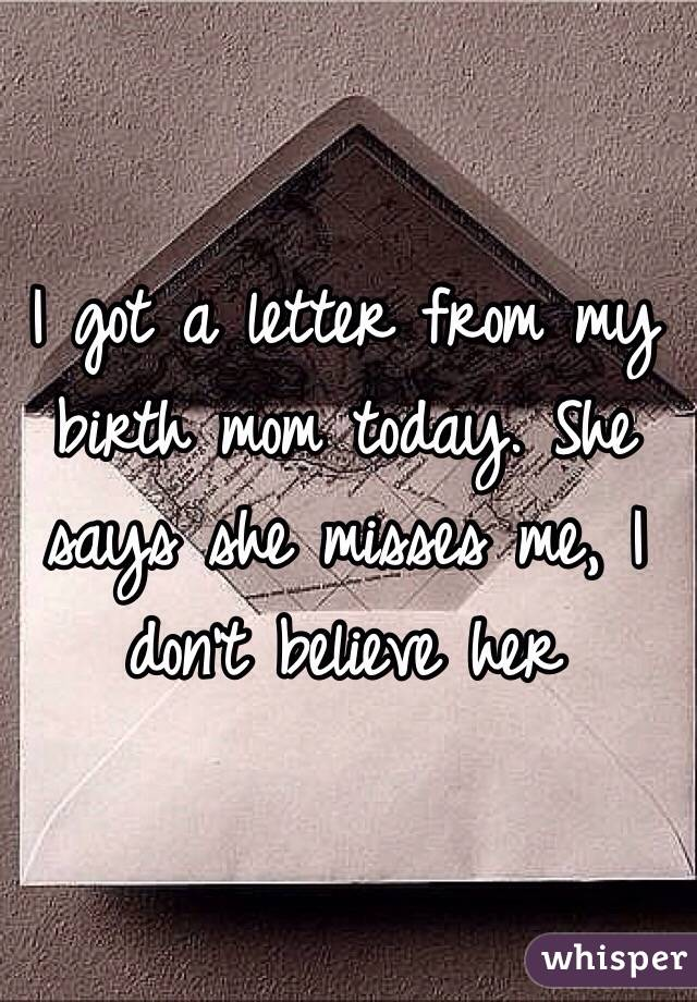 I got a letter from my birth mom today. She says she misses me, I don't believe her