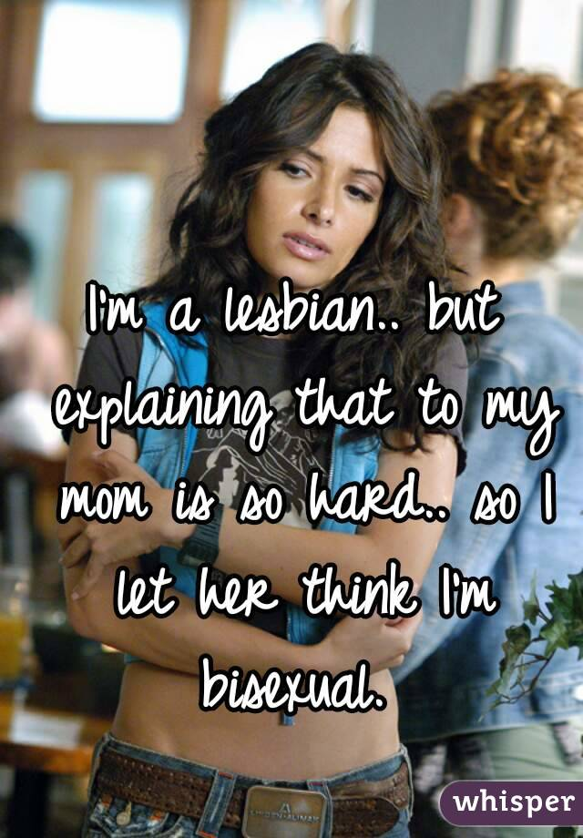I'm a lesbian.. but explaining that to my mom is so hard.. so I let her think I'm bisexual.