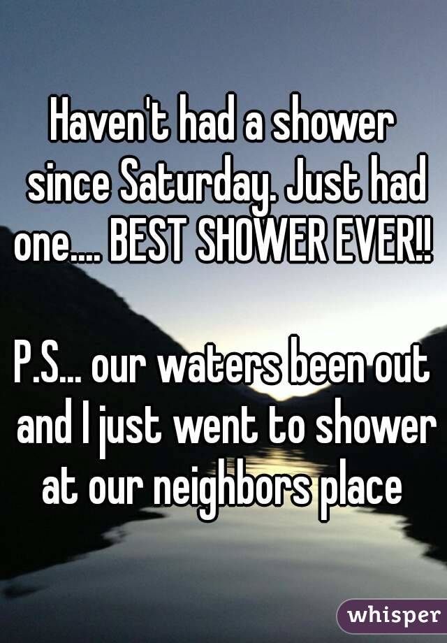 Haven't had a shower since Saturday. Just had one.... BEST SHOWER EVER!!   P.S... our waters been out and I just went to shower at our neighbors place