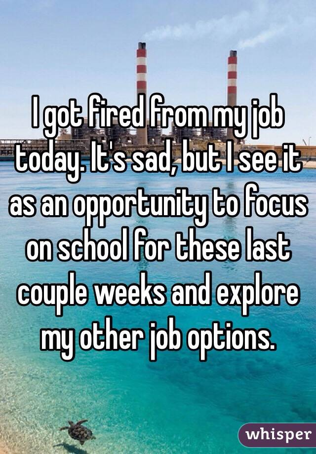 I got fired from my job today. It's sad, but I see it as an opportunity to focus on school for these last couple weeks and explore my other job options.