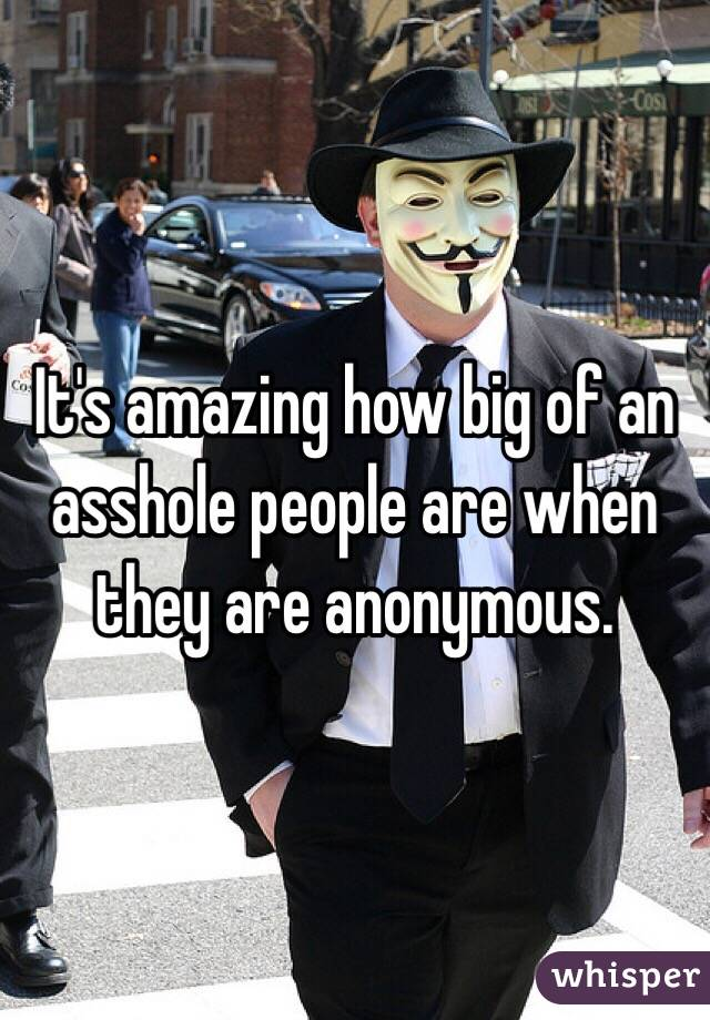 It's amazing how big of an asshole people are when they are anonymous.