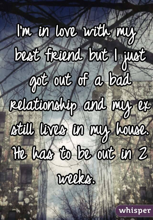 I'm in love with my best friend but I just got out of a bad relationship and my ex still lives in my house. He has to be out in 2 weeks.