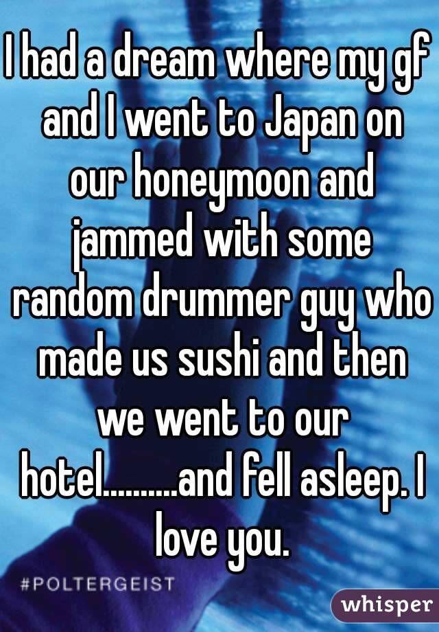I had a dream where my gf and I went to Japan on our honeymoon and jammed with some random drummer guy who made us sushi and then we went to our hotel..........and fell asleep. I love you.