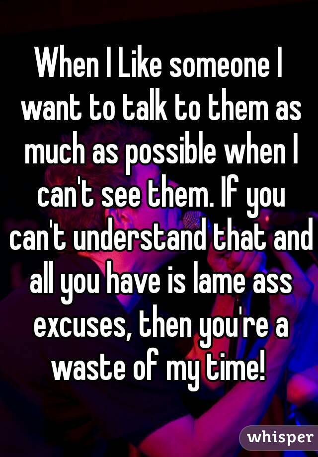 When I Like someone I want to talk to them as much as possible when I can't see them. If you can't understand that and all you have is lame ass excuses, then you're a waste of my time!