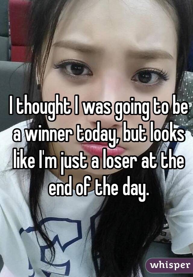 I thought I was going to be a winner today, but looks like I'm just a loser at the end of the day.