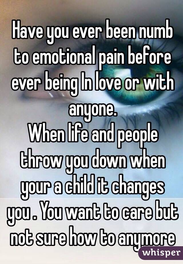 Have you ever been numb to emotional pain before ever being In love or with anyone.  When life and people throw you down when your a child it changes you . You want to care but not sure how to anymore