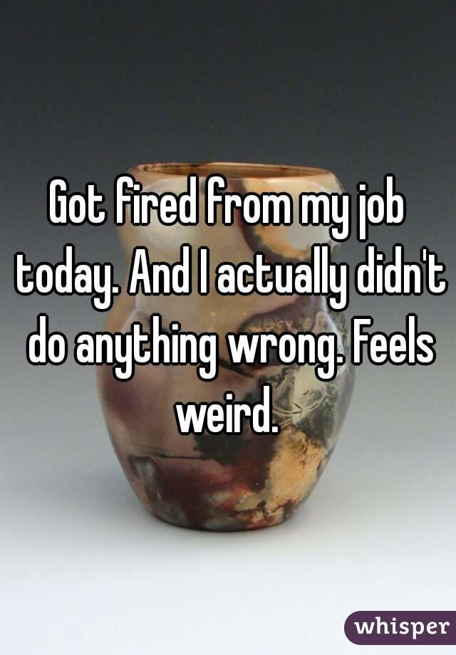 Got fired from my job today. And I actually didn't do anything wrong. Feels weird.