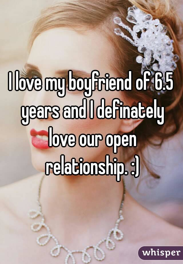 I love my boyfriend of 6.5 years and I definately love our open relationship. :)