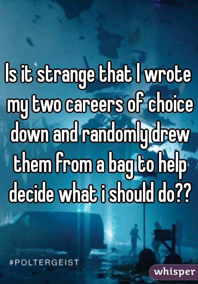 Is it strange that I wrote my two careers of choice down and randomly drew them from a bag to help decide what i should do??
