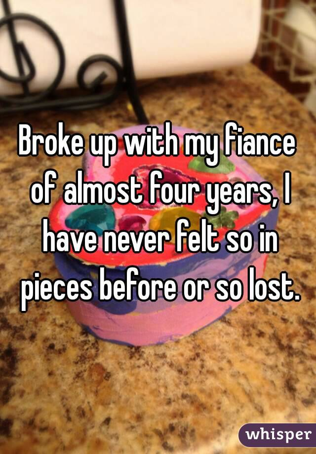 Broke up with my fiance of almost four years, I have never felt so in pieces before or so lost.
