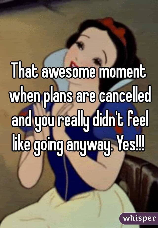 That awesome moment when plans are cancelled and you really didn't feel like going anyway. Yes!!!
