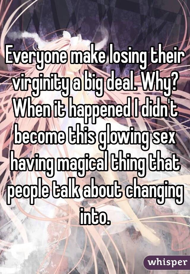 Everyone make losing their virginity a big deal. Why? When it happened I didn't become this glowing sex having magical thing that people talk about changing into.