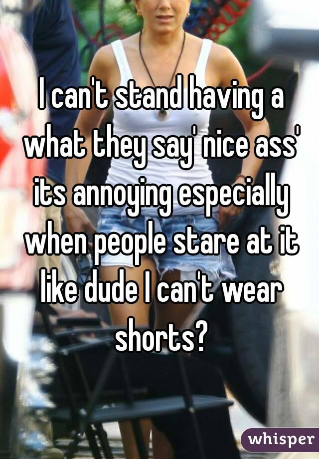 I can't stand having a what they say' nice ass' its annoying especially when people stare at it like dude I can't wear shorts?