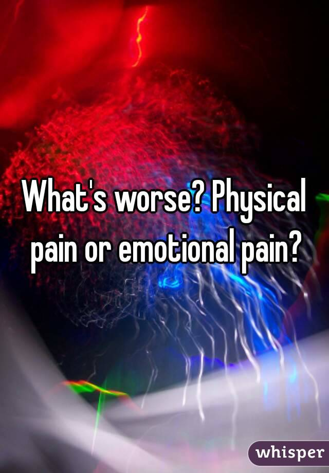 What's worse? Physical pain or emotional pain?