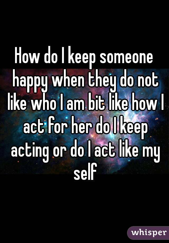 How do I keep someone happy when they do not like who I am bit like how I act for her do I keep acting or do I act like my self