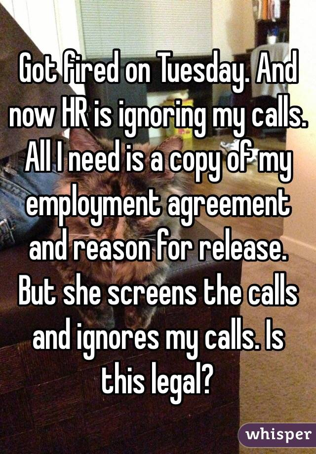 Got fired on Tuesday. And now HR is ignoring my calls. All I need is a copy of my employment agreement and reason for release. But she screens the calls and ignores my calls. Is this legal?
