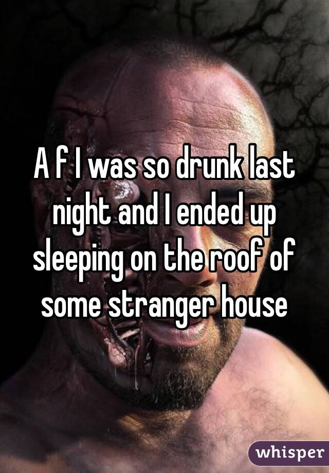 A f I was so drunk last night and I ended up sleeping on the roof of some stranger house