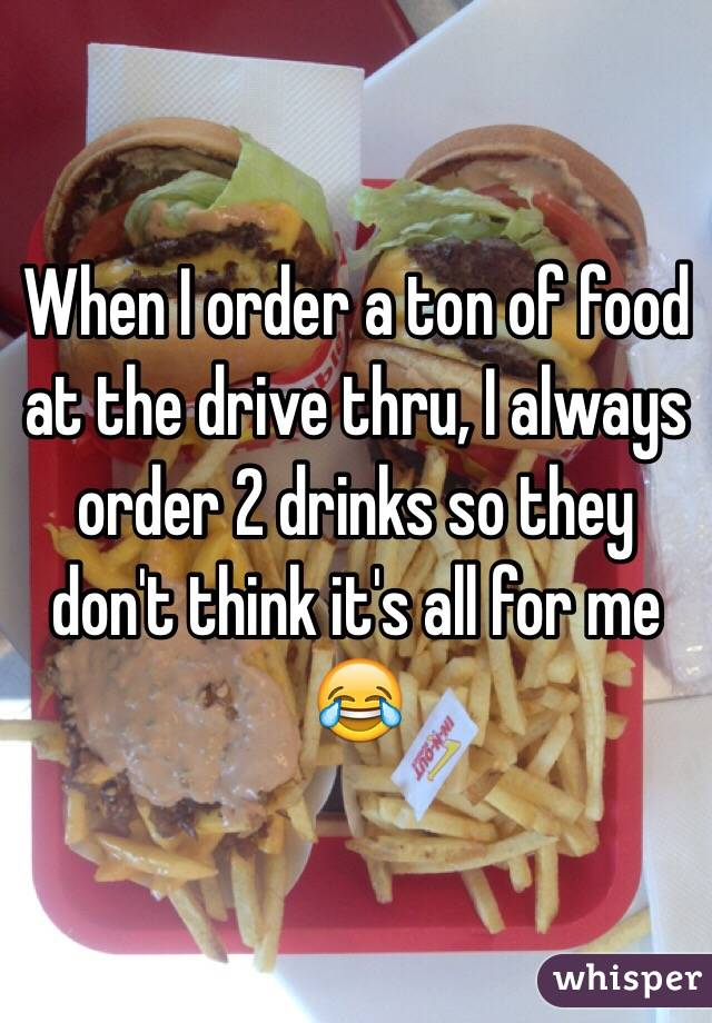 When I order a ton of food at the drive thru, I always order 2 drinks so they don't think it's all for me 