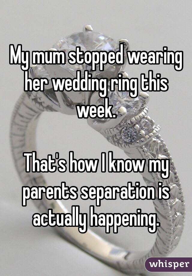 My mum stopped wearing her wedding ring this week.   That's how I know my parents separation is actually happening.