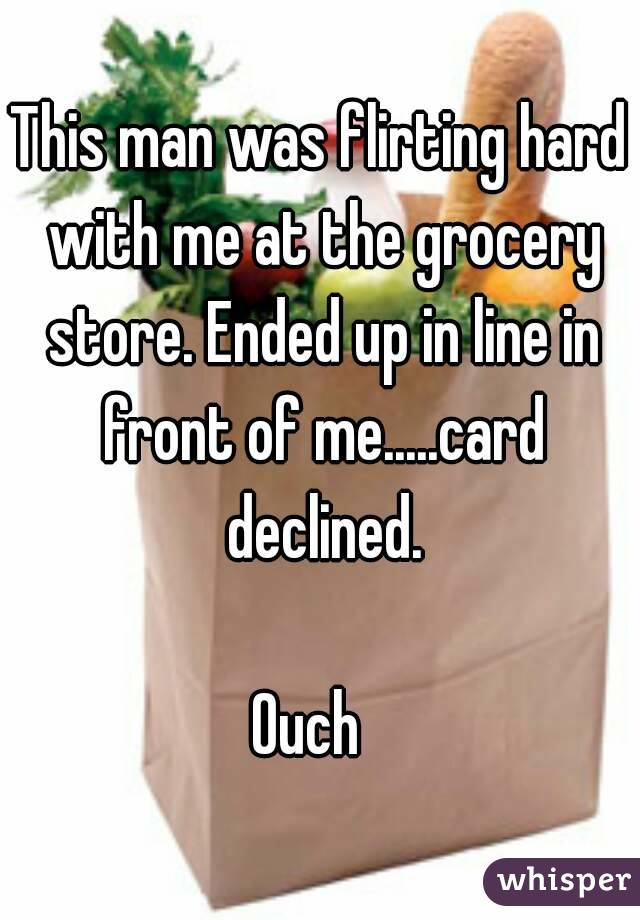 This man was flirting hard with me at the grocery store. Ended up in line in front of me.....card declined.  Ouch