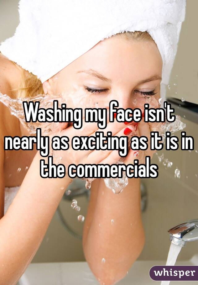 Washing my face isn't nearly as exciting as it is in the commercials