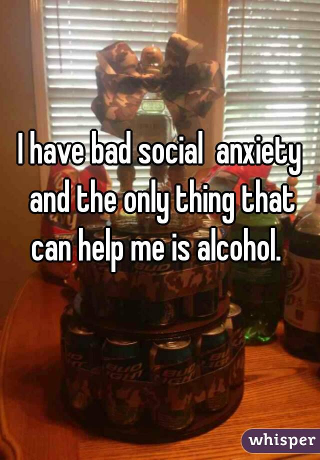 I have bad social  anxiety and the only thing that can help me is alcohol.