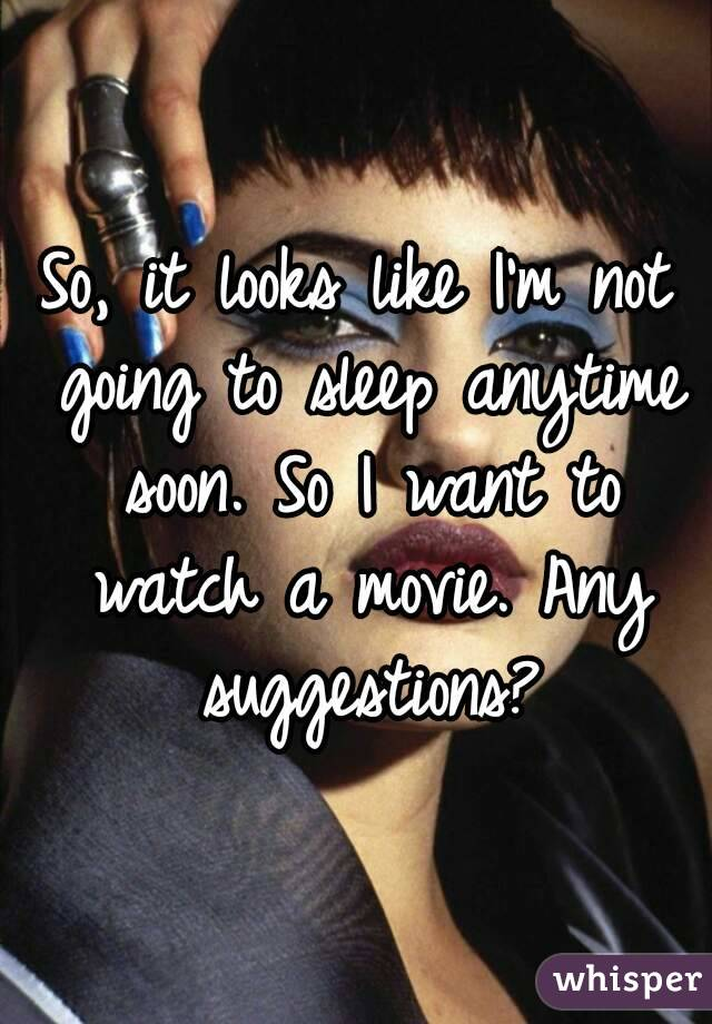 So, it looks like I'm not going to sleep anytime soon. So I want to watch a movie. Any suggestions?