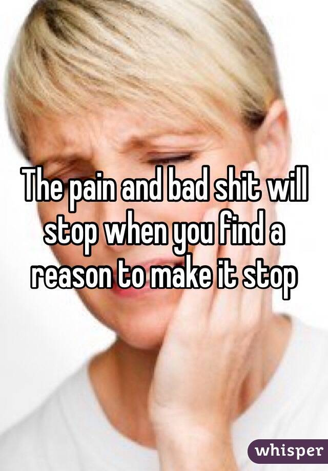 The pain and bad shit will stop when you find a reason to make it stop